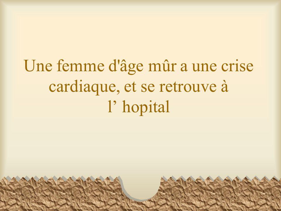 Une femme d âge mûr a une crise cardiaque, et se retrouve à l' hopital