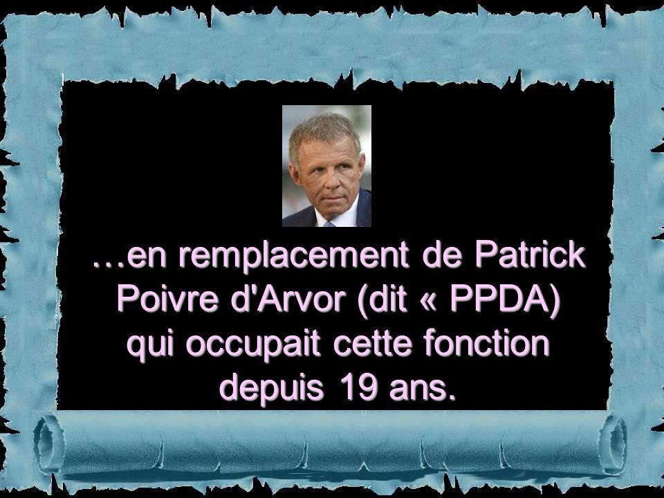 …en remplacement de Patrick Poivre d Arvor (dit « PPDA) qui occupait cette fonction depuis 19 ans.