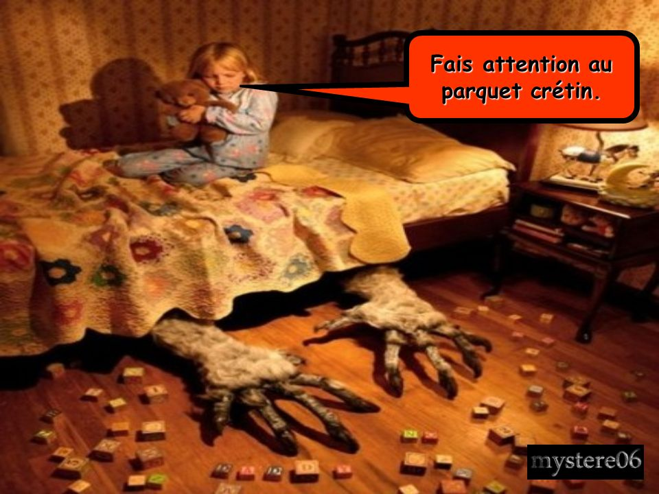 Fais attention au parquet crétin.