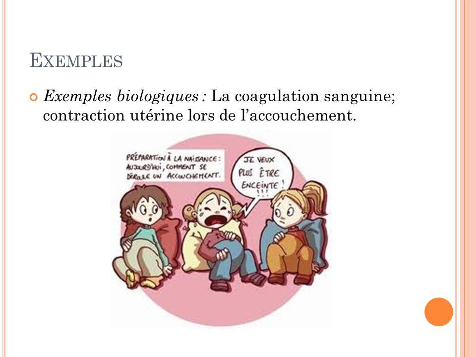 Exemples Exemples biologiques : La coagulation sanguine; contraction utérine lors de l'accouchement.