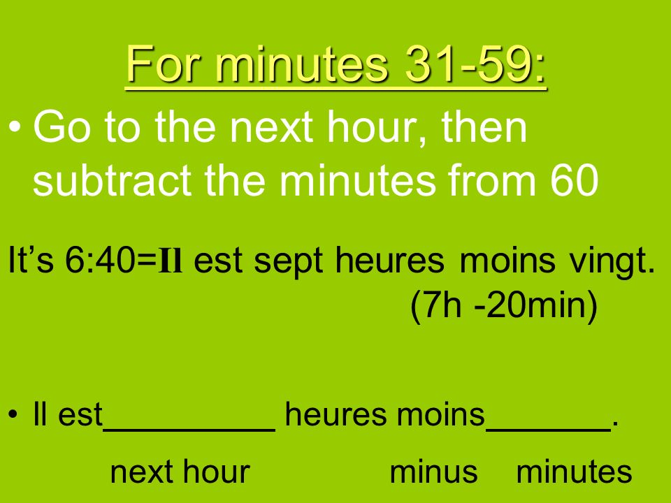 For minutes 31-59: Go to the next hour, then subtract the minutes from 60. It's 6:40=Il est sept heures moins vingt. (7h -20min)