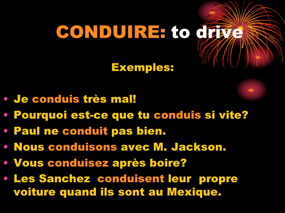 CONDUIRE: to drive Exemples: Je conduis très mal!