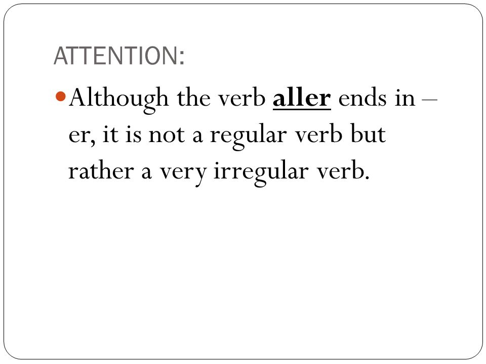 ATTENTION:Although the verb aller ends in – er, it is not a regular verb but rather a very irregular verb.