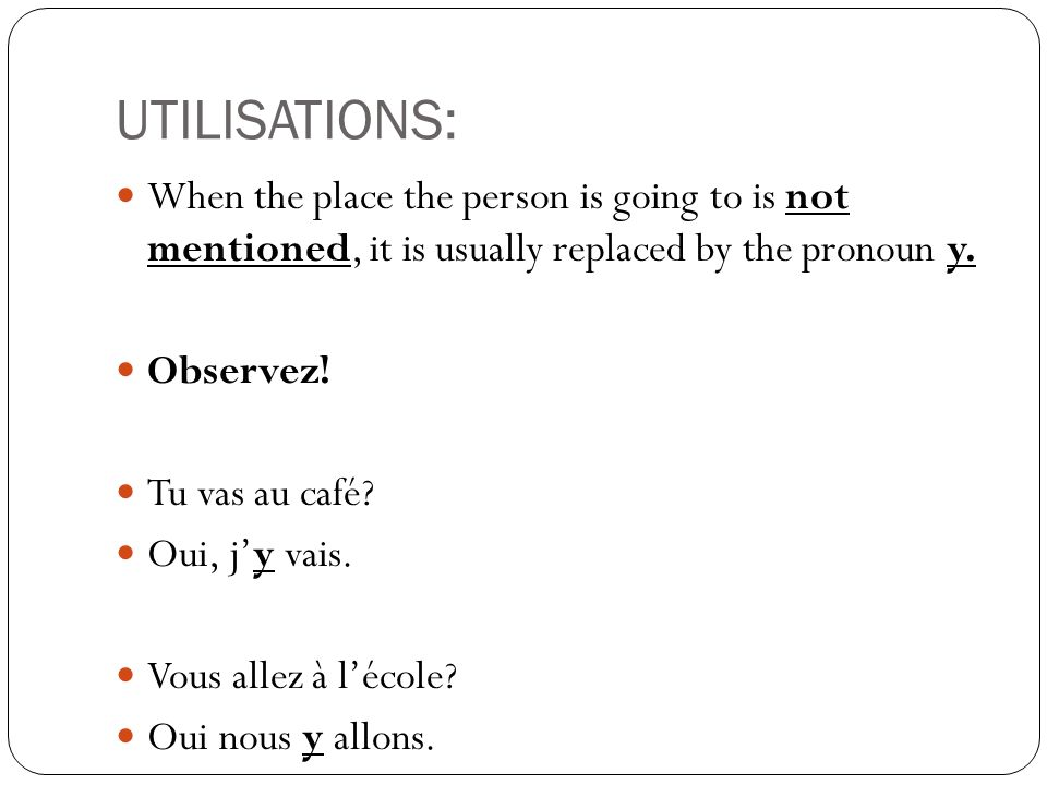 UTILISATIONS:When the place the person is going to is not mentioned, it is usually replaced by the pronoun y.