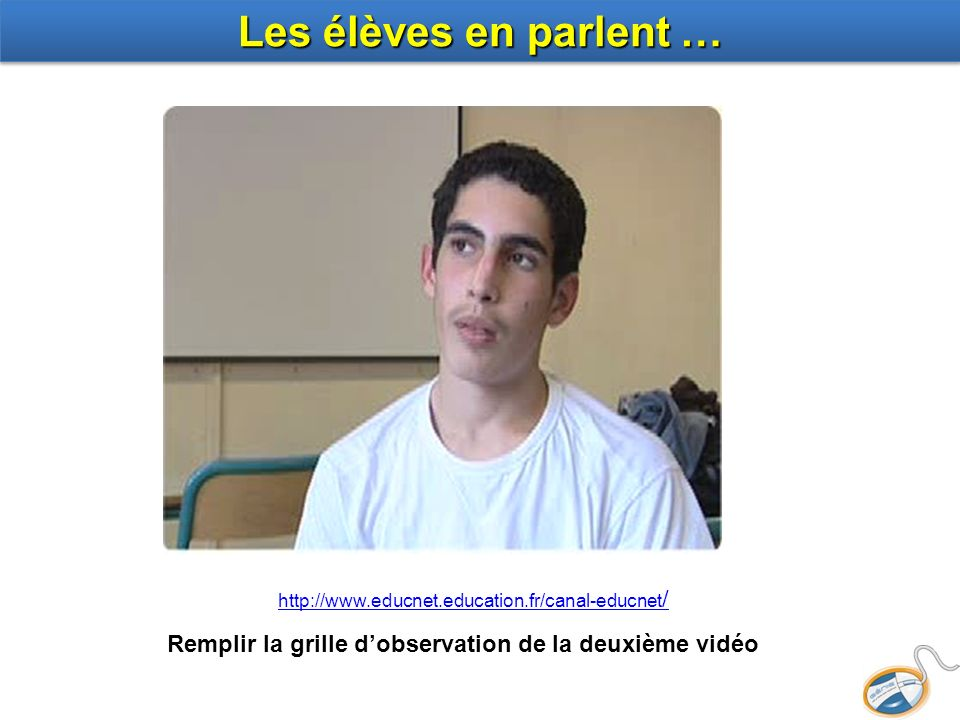 Les élèves en parlent … http://www.educnet.education.fr/canal-educnet/ Remplir la grille d'observation de la deuxième vidéo.
