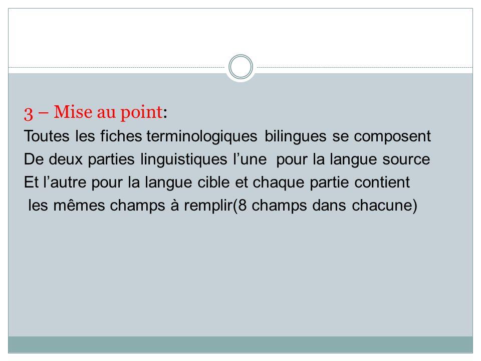 3 – Mise au point: Toutes les fiches terminologiques bilingues se composent. De deux parties linguistiques l'une pour la langue source.