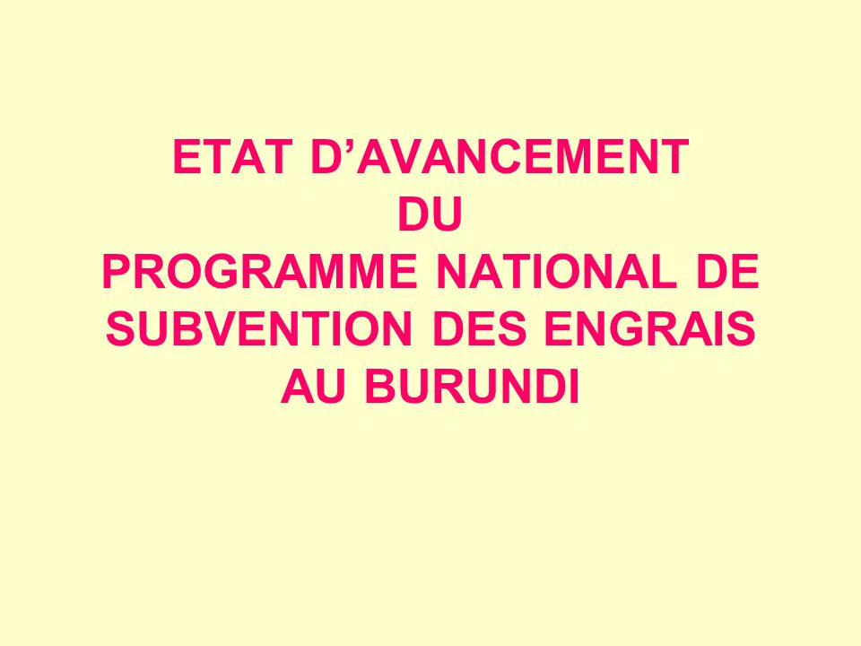 ETAT D'AVANCEMENT DU PROGRAMME NATIONAL DE SUBVENTION DES ENGRAIS AU BURUNDI
