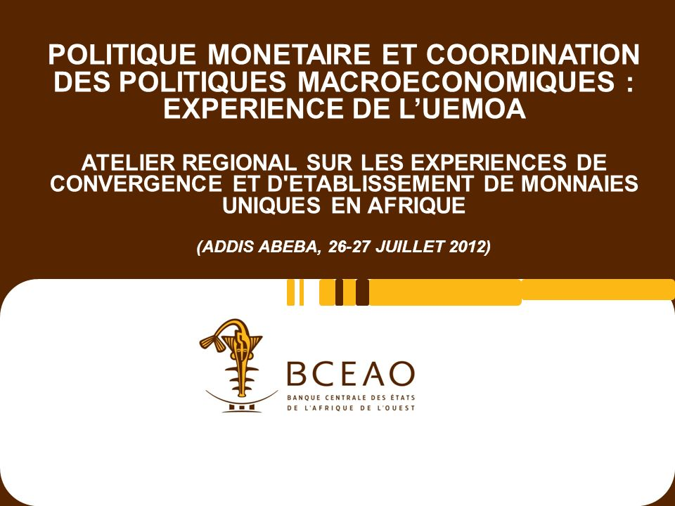 POLITIQUE MONETAIRE ET COORDINATION DES POLITIQUES MACROECONOMIQUES : EXPERIENCE DE L'UEMOA ATELIER REGIONAL SUR LES EXPERIENCES DE CONVERGENCE ET D ETABLISSEMENT DE MONNAIES UNIQUES EN AFRIQUE (ADDIS ABEBA, 26-27 JUILLET 2012)