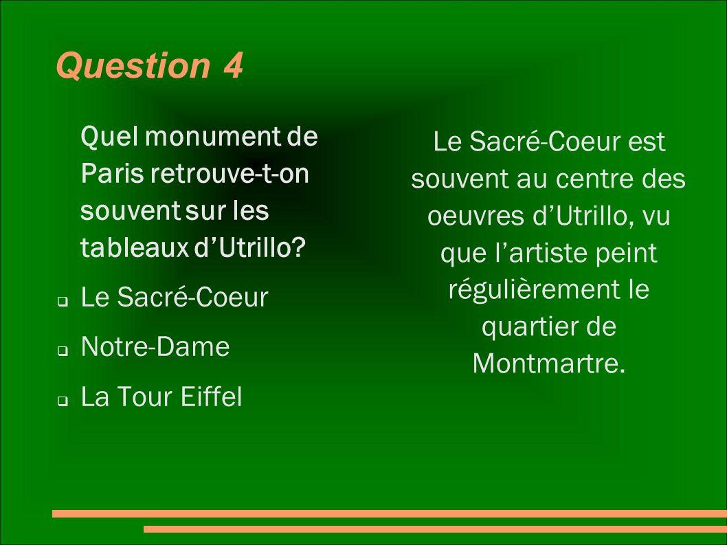 Question 4 Quel monument de Paris retrouve-t-on souvent sur les tableaux d'Utrillo Le Sacré-Coeur.