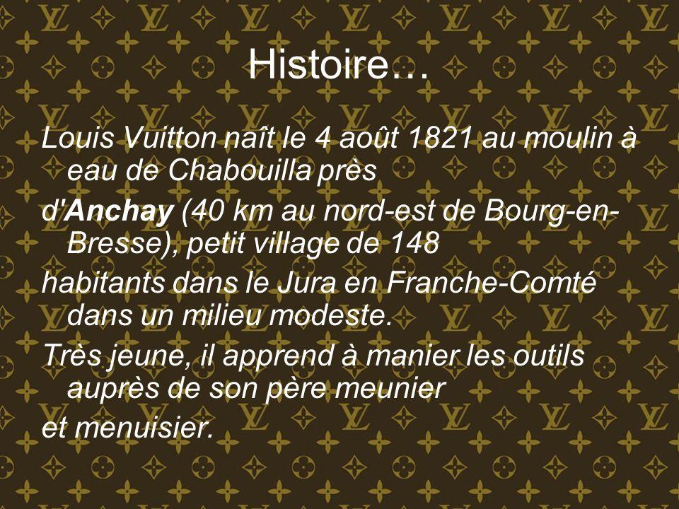 Histoire…Louis Vuitton naît le 4 août 1821 au moulin à eau de Chabouilla près. d Anchay (40 km au nord-est de Bourg-en-Bresse), petit village de 148.