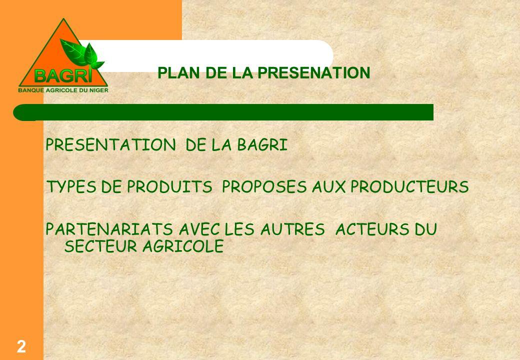 PLAN DE LA PRESENATION PRESENTATION DE LA BAGRI TYPES DE PRODUITS PROPOSES AUX PRODUCTEURS PARTENARIATS AVEC LES AUTRES ACTEURS DU SECTEUR AGRICOLE