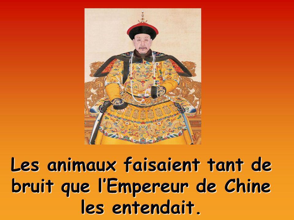 Les animaux faisaient tant de bruit que l'Empereur de Chine les entendait.