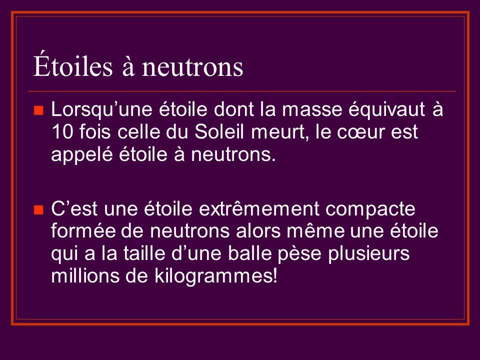 Étoiles à neutrons Lorsqu'une étoile dont la masse équivaut à 10 fois celle du Soleil meurt, le cœur est appelé étoile à neutrons.