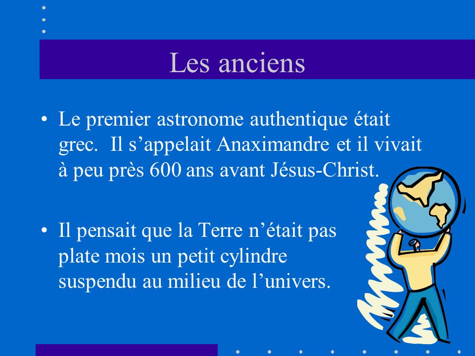 Les anciens Le premier astronome authentique était grec. Il s'appelait Anaximandre et il vivait à peu près 600 ans avant Jésus-Christ.
