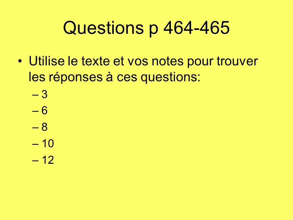 Questions p 464-465 Utilise le texte et vos notes pour trouver les réponses à ces questions: 3. 6.