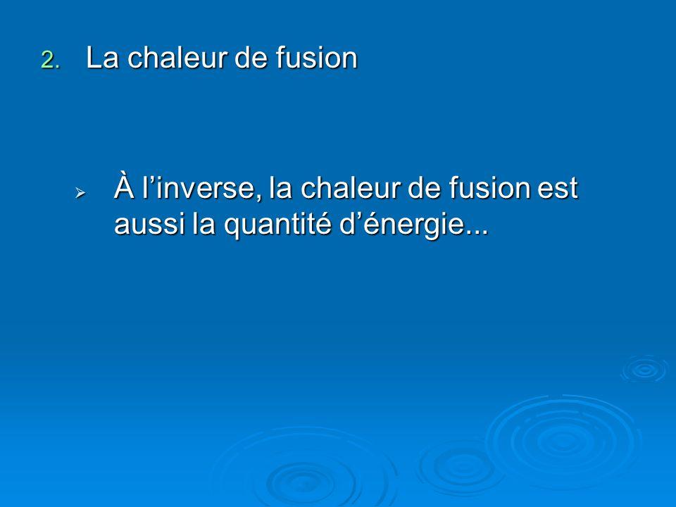 La chaleur de fusion À l'inverse, la chaleur de fusion est aussi la quantité d'énergie...