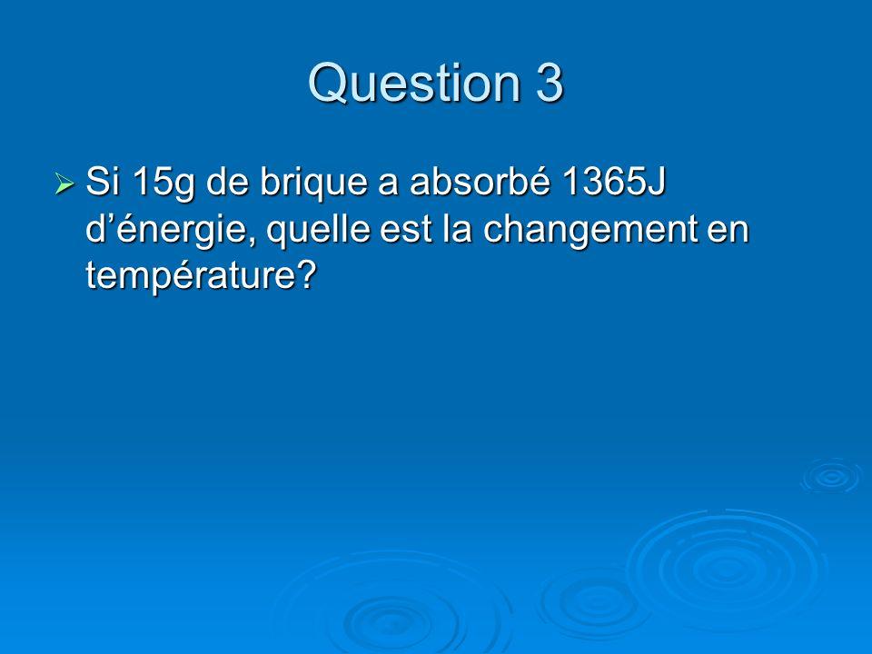 Question 3 Si 15g de brique a absorbé 1365J d'énergie, quelle est la changement en température
