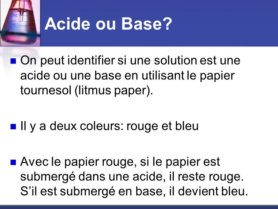 Acide ou Base On peut identifier si une solution est une acide ou une base en utilisant le papier tournesol (litmus paper).