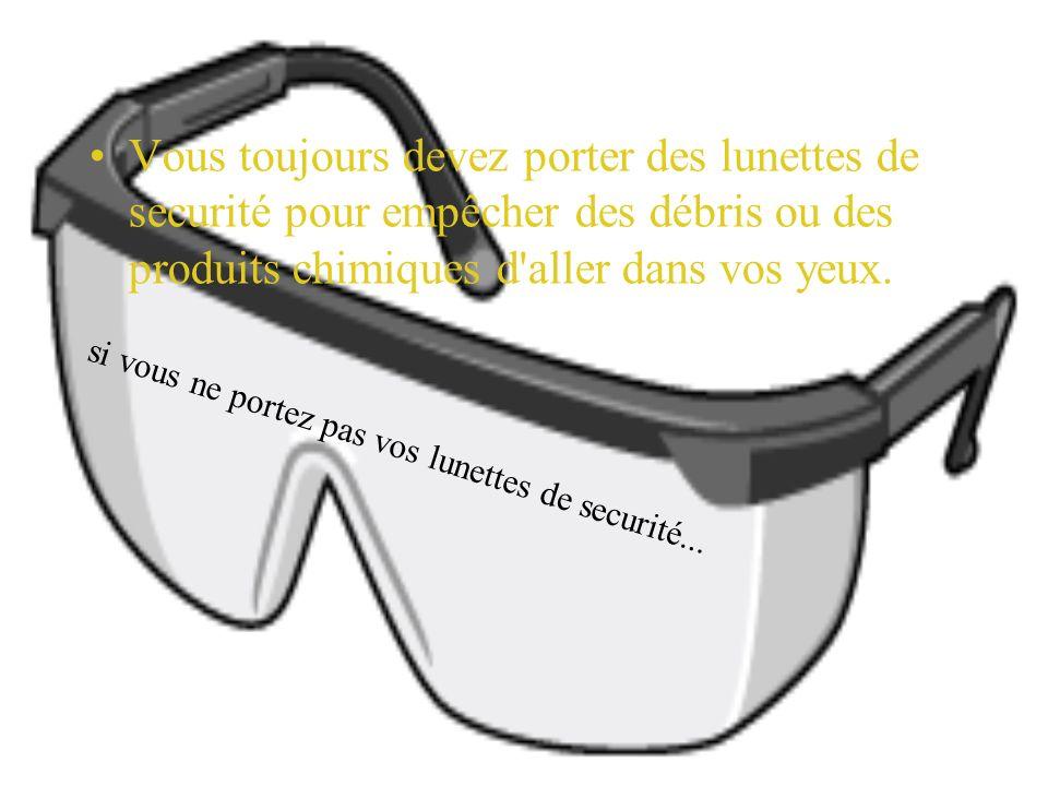 Vous toujours devez porter des lunettes de securité pour empêcher des débris ou des produits chimiques d aller dans vos yeux.