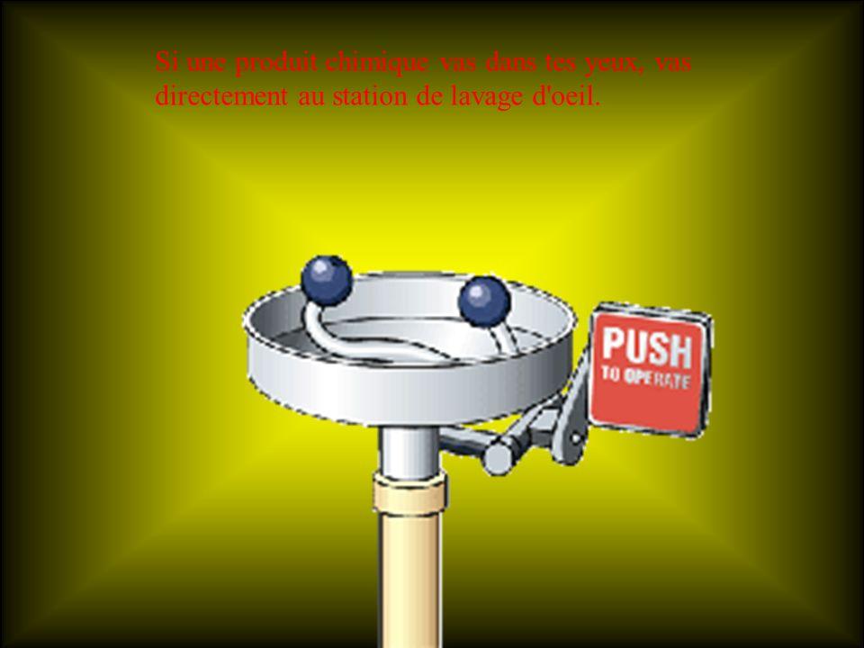 Si une produit chimique vas dans tes yeux, vas directement au station de lavage d oeil.