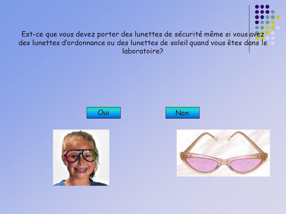 Est-ce que vous devez porter des lunettes de sécurité même si vous avez des lunettes d'ordonnance ou des lunettes de soleil quand vous êtes dans le laboratoire