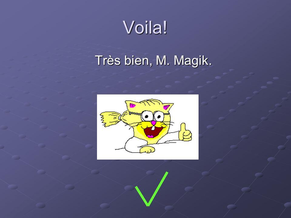 Voila! Très bien, M. Magik.