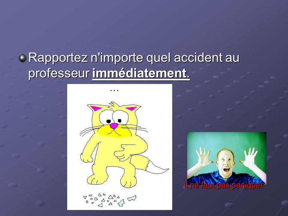 Rapportez n importe quel accident au professeur immédiatement.