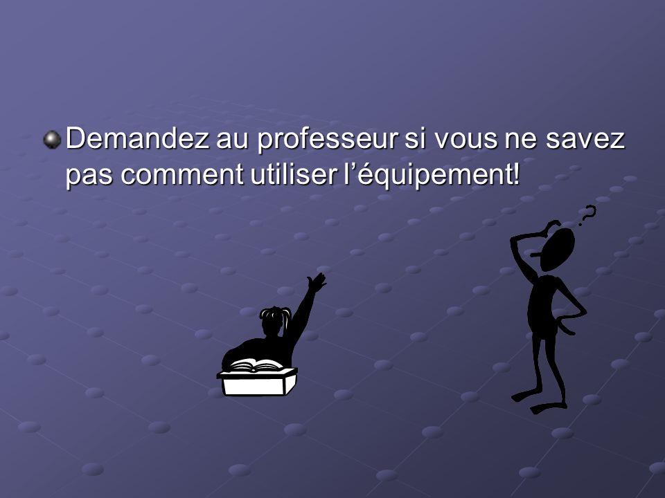 Demandez au professeur si vous ne savez pas comment utiliser l'équipement!