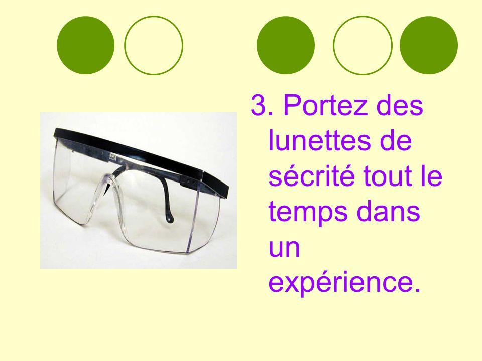 3. Portez des lunettes de sécrité tout le temps dans un expérience.