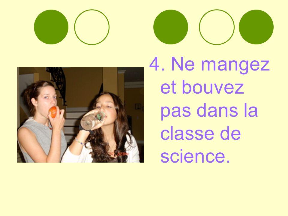 4. Ne mangez et bouvez pas dans la classe de science.