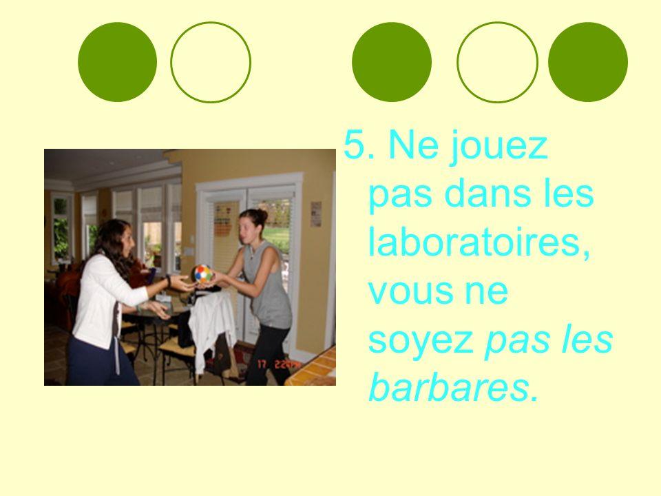 5. Ne jouez pas dans les laboratoires, vous ne soyez pas les barbares.