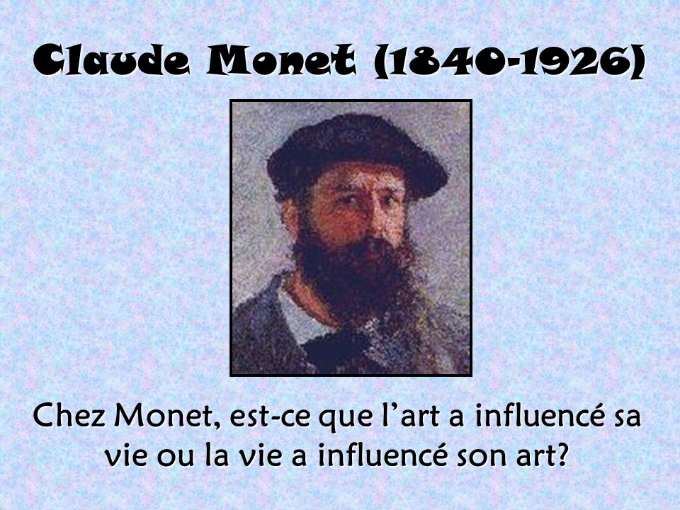 Claude Monet (1840-1926) Chez Monet, est-ce que l'art a influencé sa vie ou la vie a influencé son art