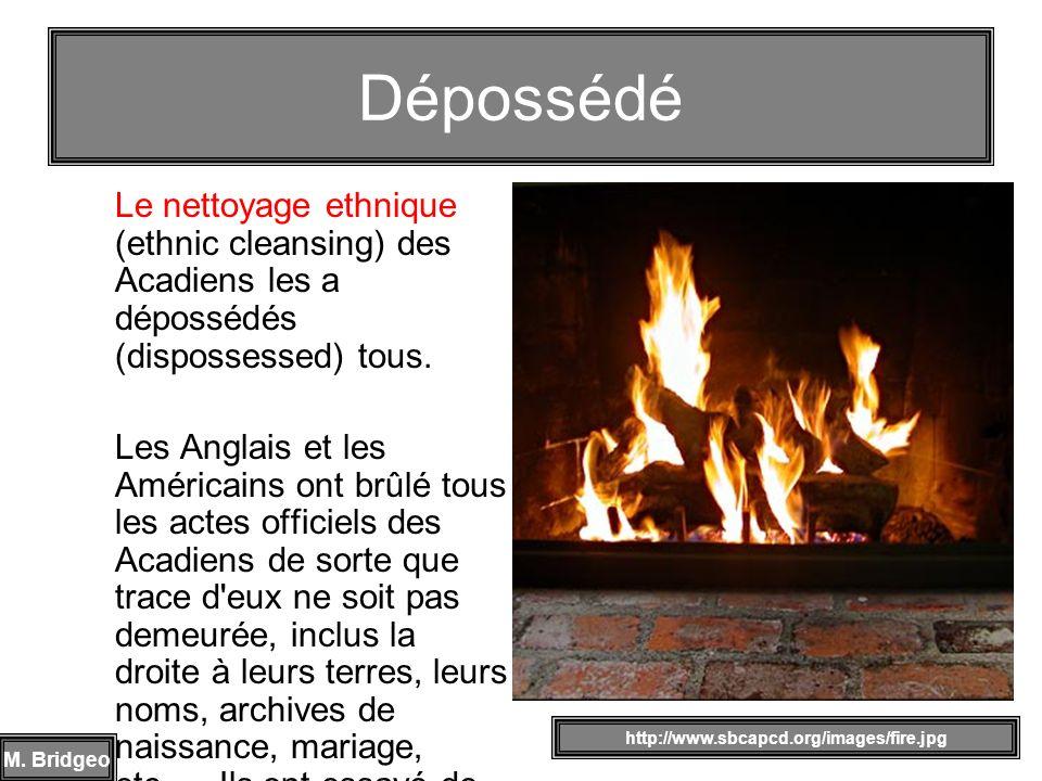 Dépossédé Le nettoyage ethnique (ethnic cleansing) des Acadiens les a dépossédés (dispossessed) tous.
