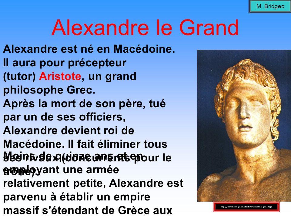 M. Bridgeo Alexandre le Grand. Alexandre est né en Macédoine. Il aura pour précepteur (tutor) Aristote, un grand philosophe Grec.