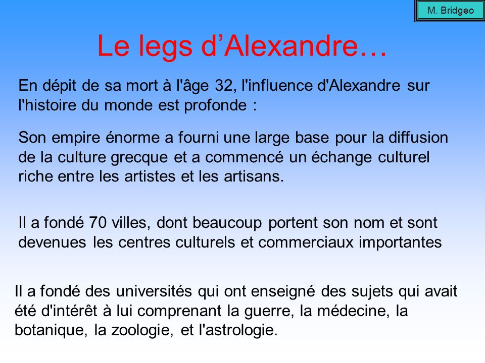 M. BridgeoLe legs d'Alexandre… En dépit de sa mort à l âge 32, l influence d Alexandre sur l histoire du monde est profonde :