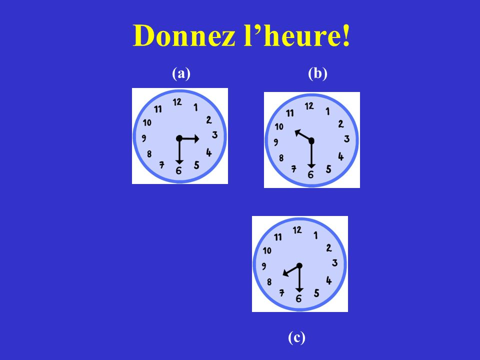 Donnez l'heure! (a) (b) (c)