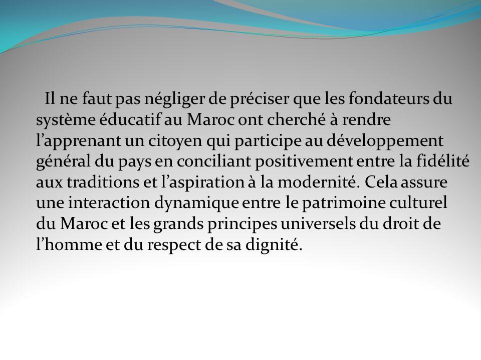 Il ne faut pas négliger de préciser que les fondateurs du système éducatif au Maroc ont cherché à rendre l'apprenant un citoyen qui participe au développement général du pays en conciliant positivement entre la fidélité aux traditions et l'aspiration à la modernité.