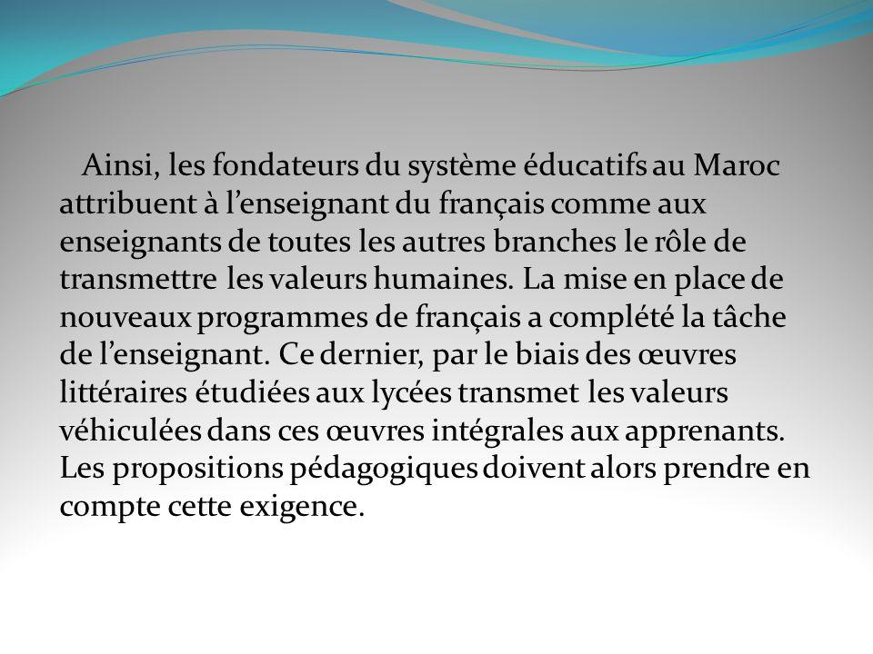 Ainsi, les fondateurs du système éducatifs au Maroc attribuent à l'enseignant du français comme aux enseignants de toutes les autres branches le rôle de transmettre les valeurs humaines.