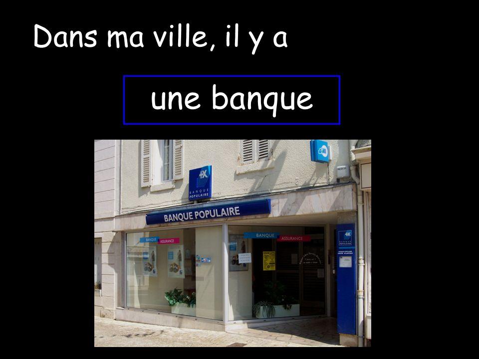 Dans ma ville, il y a une banque