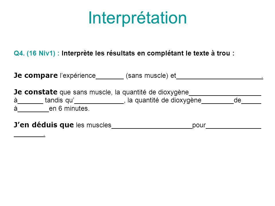 Interprétation Q4. (16 Niv1) : Interprète les résultats en complétant le texte à trou : Je compare l'expérience (sans muscle) et .