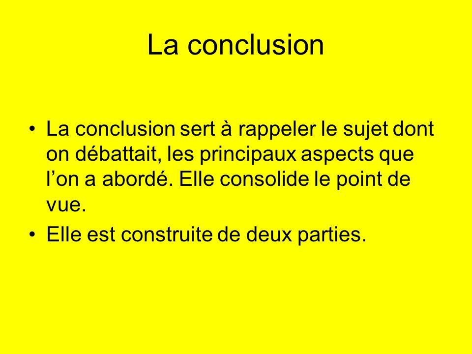 La conclusion La conclusion sert à rappeler le sujet dont on débattait, les principaux aspects que l'on a abordé. Elle consolide le point de vue.