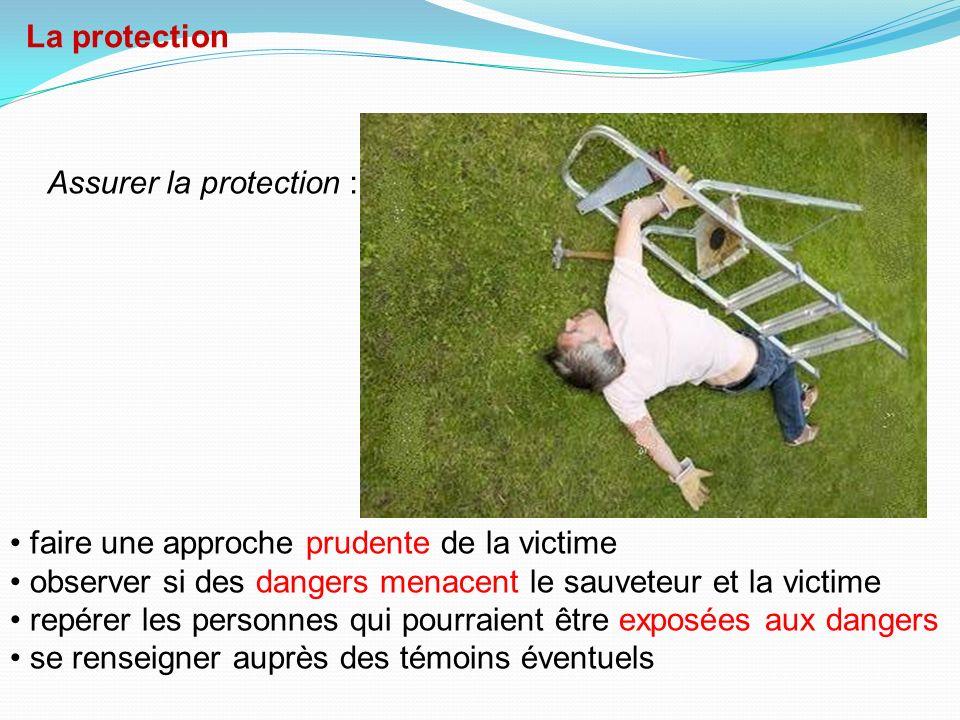 La protection Assurer la protection : faire une approche prudente de la victime. observer si des dangers menacent le sauveteur et la victime.