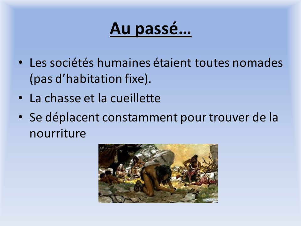 Au passé… Les sociétés humaines étaient toutes nomades (pas d'habitation fixe). La chasse et la cueillette.