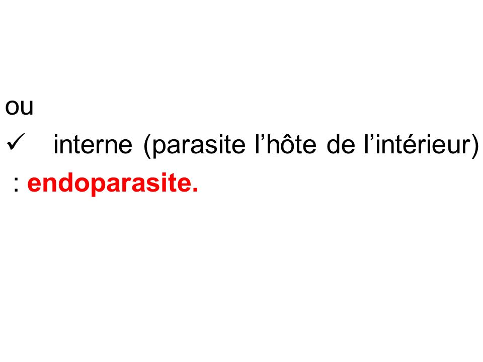 ou interne (parasite l'hôte de l'intérieur) : endoparasite.