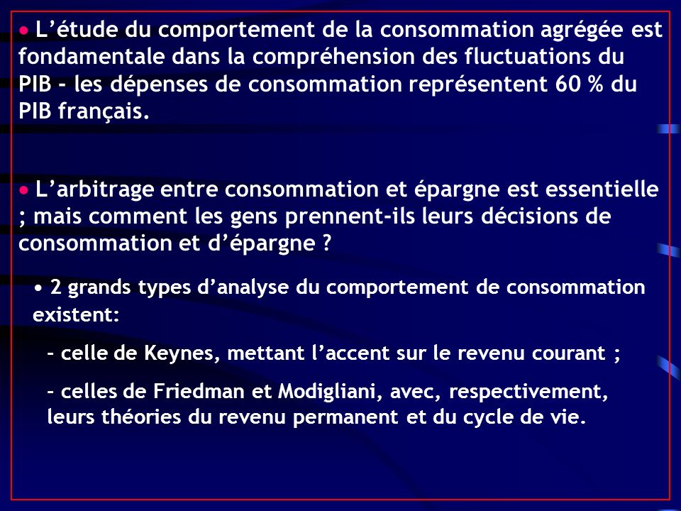  L'étude du comportement de la consommation agrégée est fondamentale dans la compréhension des fluctuations du PIB - les dépenses de consommation représentent 60 % du PIB français.
