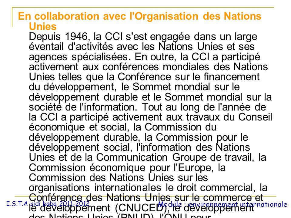 En collaboration avec l Organisation des Nations Unies Depuis 1946, la CCI s est engagée dans un large éventail d activités avec les Nations Unies et ses agences spécialisées. En outre, la CCI a participé activement aux conférences mondiales des Nations Unies telles que la Conférence sur le financement du développement, le Sommet mondial sur le développement durable et le Sommet mondial sur la société de l information. Tout au long de l année de la CCI a participé activement aux travaux du Conseil économique et social, la Commission du développement durable, la Commission pour le développement social, l information des Nations Unies et de la Communication Groupe de travail, la Commission économique pour l Europe, la Commission des Nations Unies sur les organisations internationales le droit commercial, la Conférence des Nations Unies sur le commerce et le développement (CNUCED), le développement des Nations Unies (PNUD), l ONU pour l environnement (PNUE) et l ONU World AIDS Campaign, entre autres.