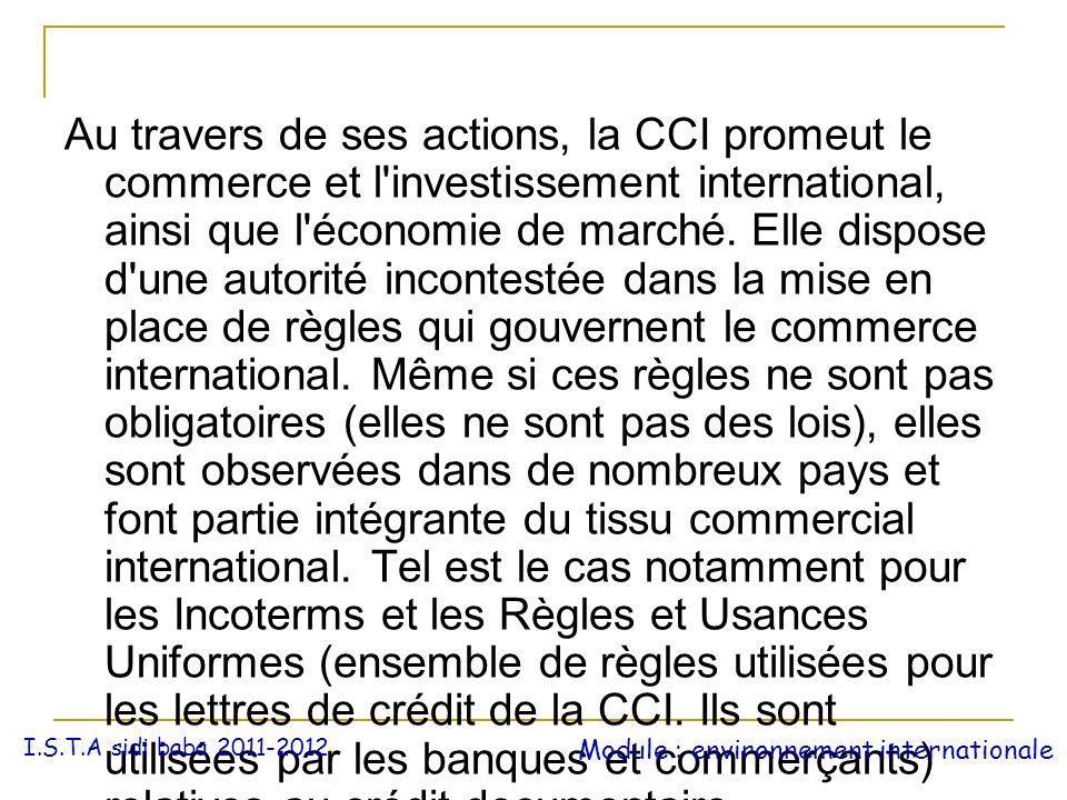 Au travers de ses actions, la CCI promeut le commerce et l investissement international, ainsi que l économie de marché. Elle dispose d une autorité incontestée dans la mise en place de règles qui gouvernent le commerce international. Même si ces règles ne sont pas obligatoires (elles ne sont pas des lois), elles sont observées dans de nombreux pays et font partie intégrante du tissu commercial international. Tel est le cas notamment pour les Incoterms et les Règles et Usances Uniformes (ensemble de règles utilisées pour les lettres de crédit de la CCI. Ils sont utilisées par les banques et commerçants) relatives au crédit documentaire.