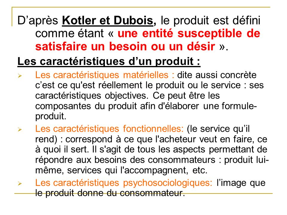 D'après Kotler et Dubois, le produit est défini comme étant « une entité susceptible de satisfaire un besoin ou un désir ».