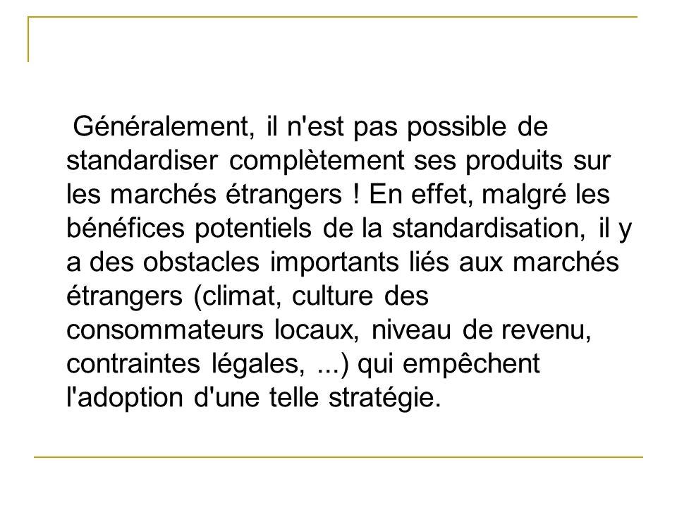 Généralement, il n est pas possible de standardiser complètement ses produits sur les marchés étrangers .