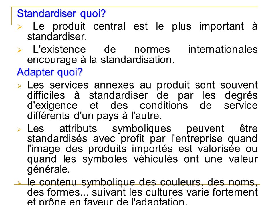 Standardiser quoi Le produit central est le plus important à standardiser. L existence de normes internationales encourage à la standardisation.